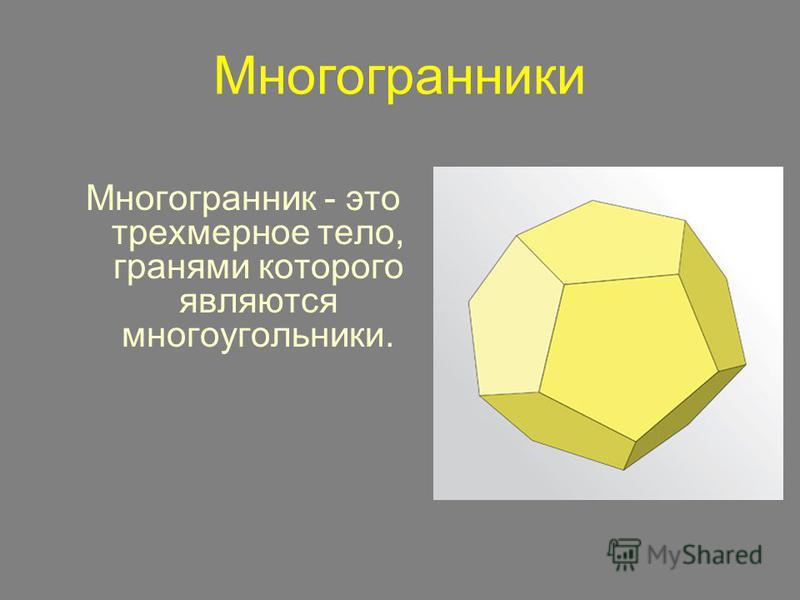 Многогранники Многогранник - это трехмерное тело, гранями которого являются многоугольники.
