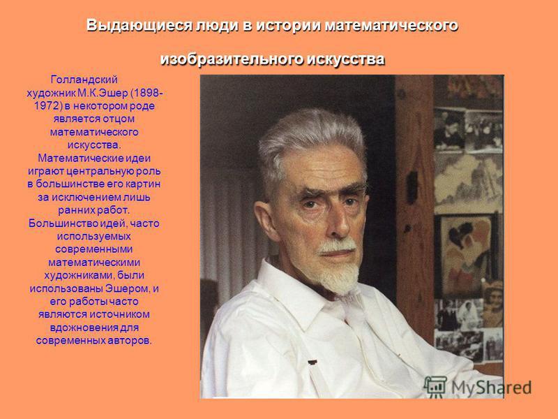 Выдающиеся люди в истории математического изобразительного искусства Голландский художник М.К.Эшер (1898- 1972) в некотором роде является отцом математического искусства. Математические идеи играют центральную роль в большинстве его картин за исключе