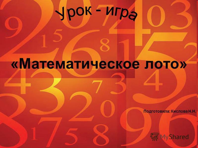 «Математическое лото» Подготовила: Кислова Н.Н.