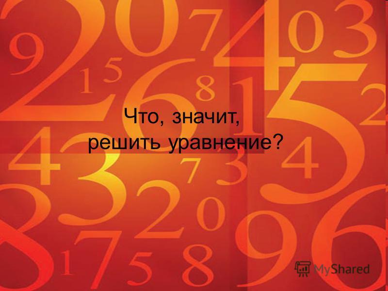 Что, значит, решить уравнение?