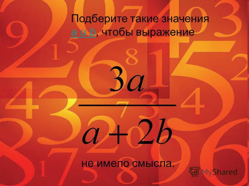 Подберите такие значения a и b, чтобы выражение a и b не имело смысла.