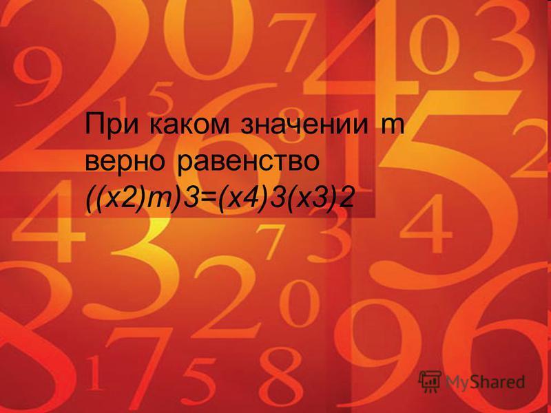 При каком значении m верно равенство ((x2)m)3=(x4)3(x3)2