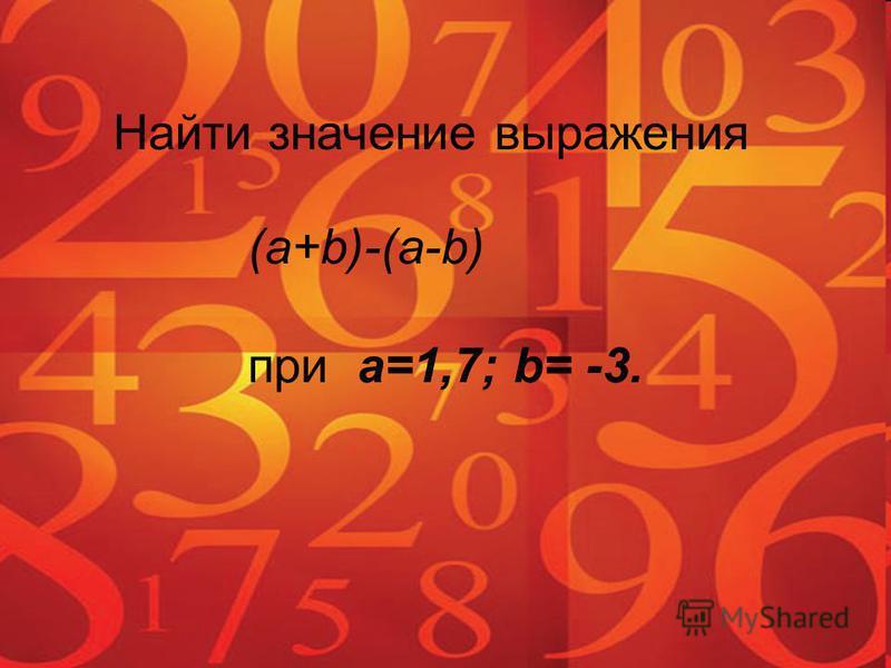 Найти значение выражения (a+b)-(a-b) при a=1,7; b= -3.