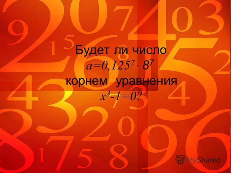 Будет ли число a=0,125 7 ּ 8 7 корнем уравнения x 3 -1=0?