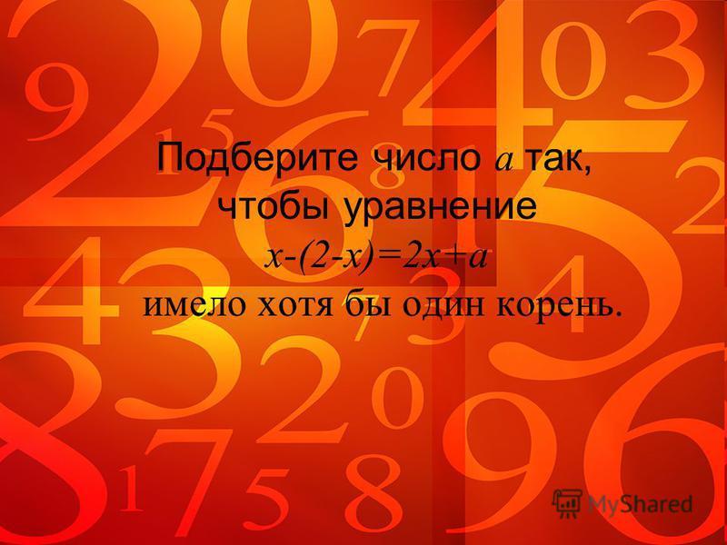 Подберите число a так, чтобы уравнение x-(2-x)=2x+a имело хотя бы один корень.