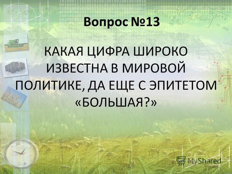 КАКАЯ ЦИФРА ШИРОКО ИЗВЕСТНА В МИРОВОЙ ПОЛИТИКЕ, ДА ЕЩЕ С ЭПИТЕТОМ «БОЛЬШАЯ?» Вопрос 13