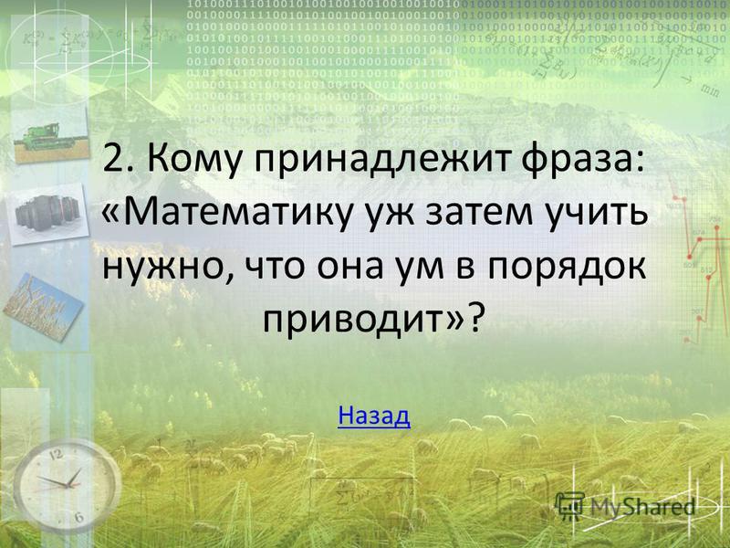 2. Кому принадлежит фраза: «Математику уж затем учить нужно, что она ум в порядок приводит»? Назад Назад