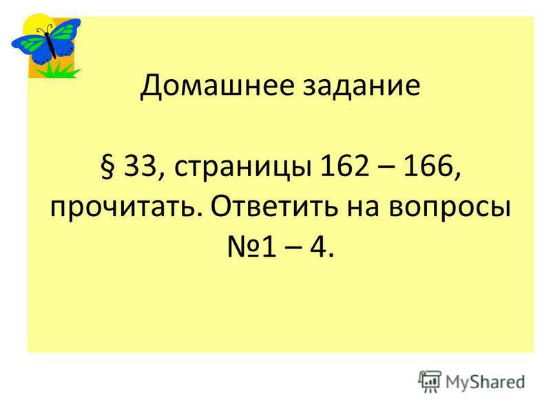 Домашнее задание § 33, страницы 162 – 166, прочитать. Ответить на вопросы 1 – 4.
