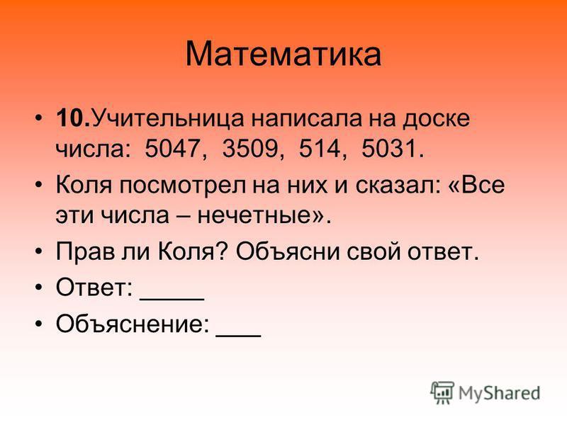 Математика 10. Учительница написала на доске числа: 5047, 3509, 514, 5031. Коля посмотрел на них и сказал: «Все эти числа – нечетные». Прав ли Коля? Объясни свой ответ. Ответ: Объяснение: