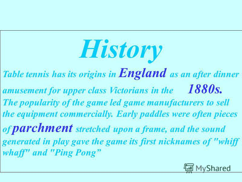History Table tennis has its origins in England as an after dinner amusement for upper class Victorians in the 1880s. The popularity of the game led game manufacturers to sell the equipment commercially. Early paddles were often pieces of parchment s