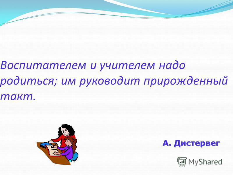 Воспитателем и учителем надо родиться; им руководит прирожденный такт. А. Дистервег