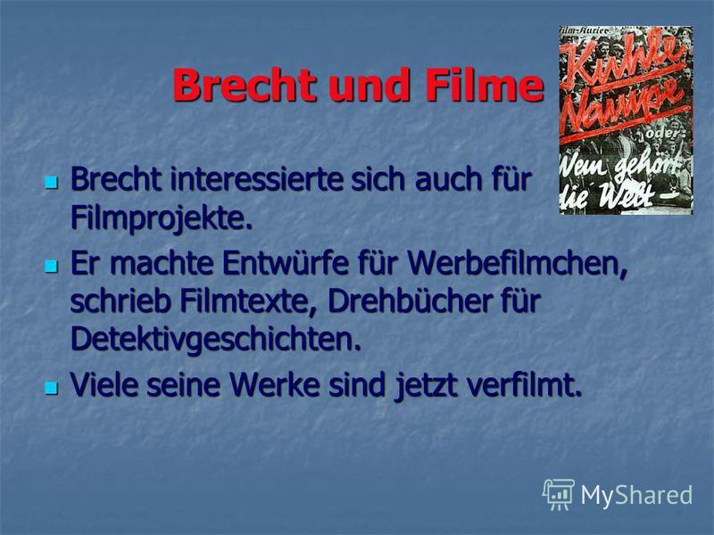 Brecht und Filme Brecht interessierte sich auch für Filmprojekte. Brecht interessierte sich auch für Filmprojekte. Er machte Entwürfe für Werbefilmchen, schrieb Filmtexte, Drehbücher für Detektivgeschichten. Er machte Entwürfe für Werbefilmchen, schr