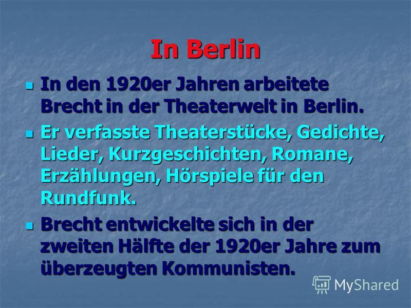 In Berlin In den 1920er Jahren arbeitete Brecht in der Theaterwelt in Berlin. In den 1920er Jahren arbeitete Brecht in der Theaterwelt in Berlin. Er verfasste Theaterstücke, Gedichte, Lieder, Kurzgeschichten, Romane, Erzählungen, Hörspiele für den Ru