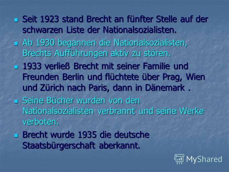 Seit 1923 stand Brecht an fünfter Stelle auf der schwarzen Liste der Nationalsozialisten. Seit 1923 stand Brecht an fünfter Stelle auf der schwarzen Liste der Nationalsozialisten. Ab 1930 begannen die Nationalsozialisten, Brechts Aufführungen aktiv z