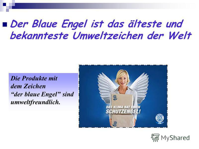 Der Blaue Engel ist das älteste und bekannteste Umweltzeichen der Welt Die Produkte mit dem Zeichen der blaue Engel sind umweltfreundlich.