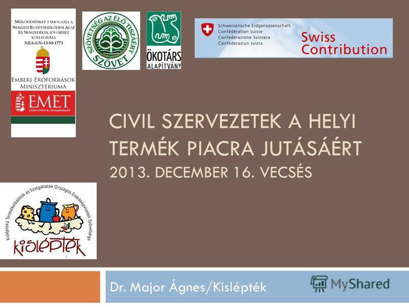 CIVIL SZERVEZETEK A HELYI TERMÉK PIACRA JUTÁSÁÉRT 2013. DECEMBER 16. VECSÉS Dr. Major Ágnes/Kislépték