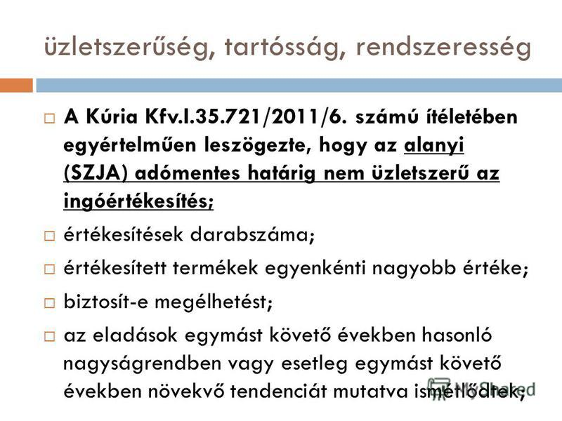 üzletszerűség, tartósság, rendszeresség A Kúria Kfv.I.35.721/2011/6. számú ítéletében egyértelműen leszögezte, hogy az alanyi (SZJA) adómentes határig nem üzletszerű az ingóértékesítés; értékesítések darabszáma; értékesített termékek egyenkénti nagyo
