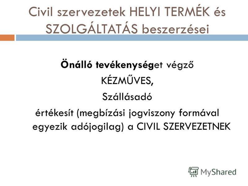 Civil szervezetek HELYI TERMÉK és SZOLGÁLTATÁS beszerzései Önálló tevékenységet végző KÉZMŰVES, Szállásadó értékesít (megbízási jogviszony formával egyezik adójogilag) a CIVIL SZERVEZETNEK