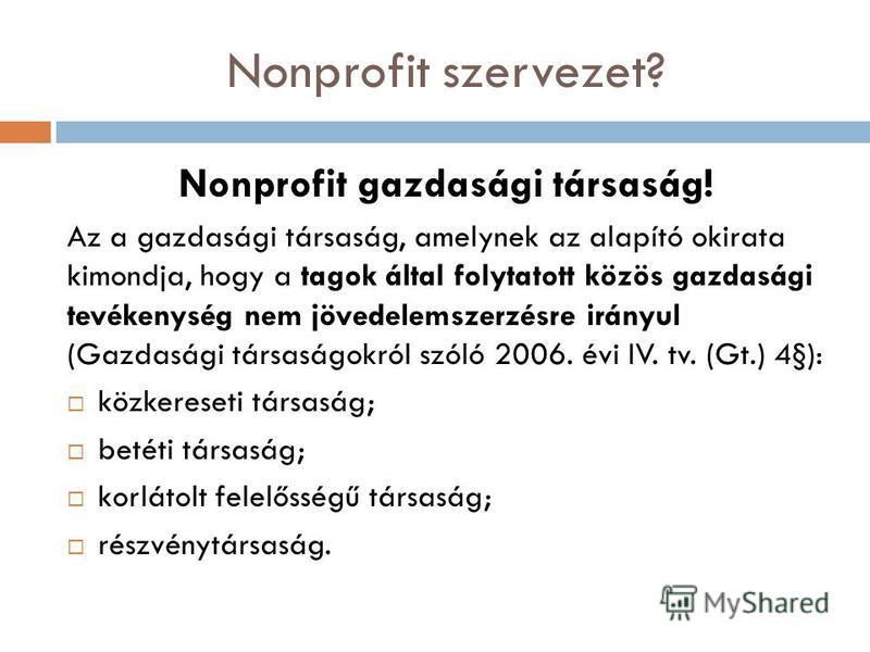 Nonprofit szervezet? Nonprofit gazdasági társaság! Az a gazdasági társaság, amelynek az alapító okirata kimondja, hogy a tagok által folytatott közös gazdasági tevékenység nem jövedelemszerzésre irányul (Gazdasági társaságokról szóló 2006. évi IV. tv