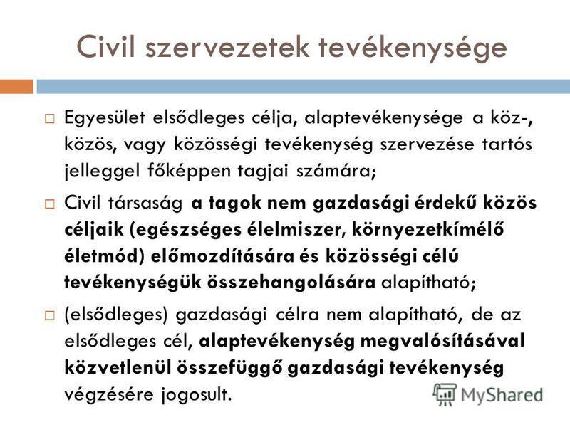 Civil szervezetek tevékenysége Egyesület elsődleges célja, alaptevékenysége a köz-, közös, vagy közösségi tevékenység szervezése tartós jelleggel főképpen tagjai számára; Civil társaság a tagok nem gazdasági érdekű közös céljaik (egészséges élelmisze