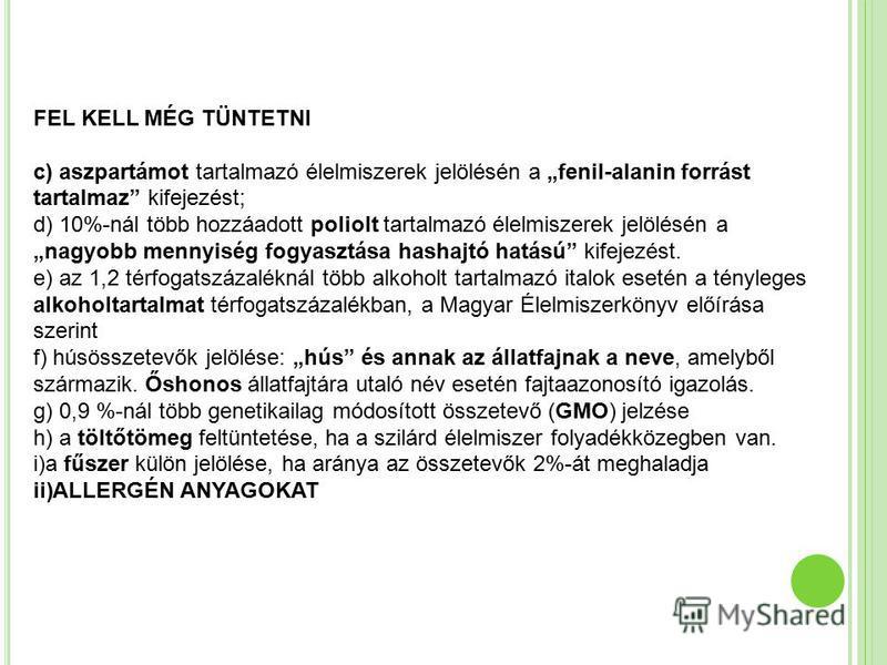 FEL KELL MÉG TÜNTETNI c) aszpartámot tartalmazó élelmiszerek jelölésén a fenil-alanin forrást tartalmaz kifejezést; d) 10%-nál több hozzáadott poliolt tartalmazó élelmiszerek jelölésén a nagyobb mennyiség fogyasztása hashajtó hatású kifejezést. e) az