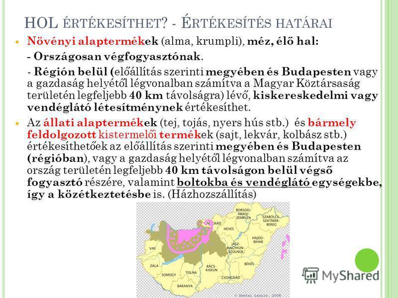 HOL ÉRTÉKESÍTHET ? - É RTÉKESÍTÉS HATÁRAI Növényi alaptermékek (alma, krumpli), méz, élő hal: - Országosan végfogyasztónak. - Régión belül ( előállítás szerinti megyében és Budapesten vagy a gazdaság helyétől légvonalban számítva a Magyar Köztársaság
