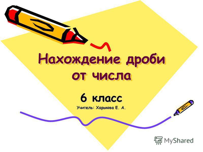 Нахождение дроби от числа 6 класс Учитель: Харькова Е. А.