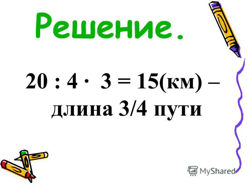 Решение. 20 : 4 · 3 = 15(км) – длина 3/4 пути