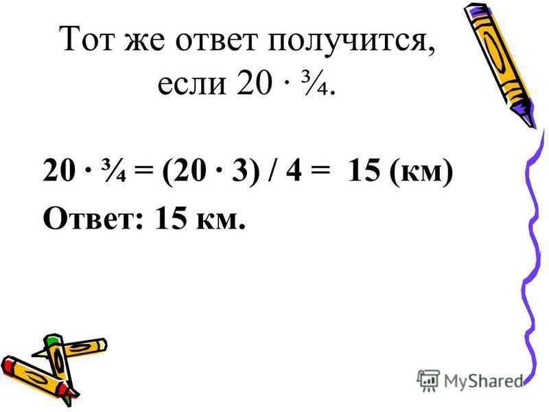 Тот же ответ получится, если 20 · ¾. 20 · ¾ = (20 · 3) / 4 = 15 (км) Ответ: 15 км.