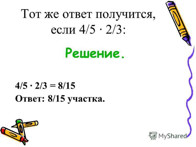 Тот же ответ получится, если 4/5 · 2/3: Решение. 4/5 · 2/3 = 8/15 Ответ: 8/15 участка.