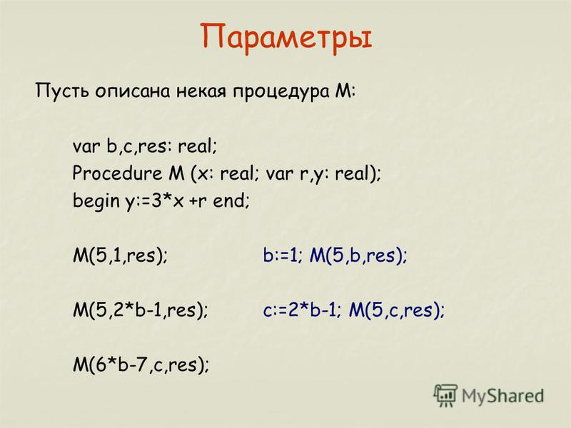 Параметры Пусть описана некая процедура М: var b,c,res: real; Procedure M (x: real; var r,y: real); begin y:=3*x +r end; M(5,1,res);b:=1; M(5,b,res); M(5,2*b-1,res);c:=2*b-1; M(5,c,res); M(6*b-7,c,res);