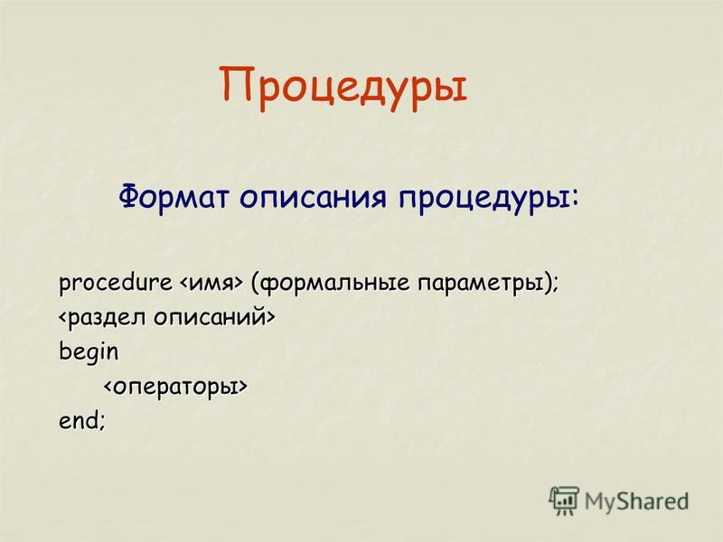 Процедуры Формат описания процедуры: procedure (формальные параметры); begin end;