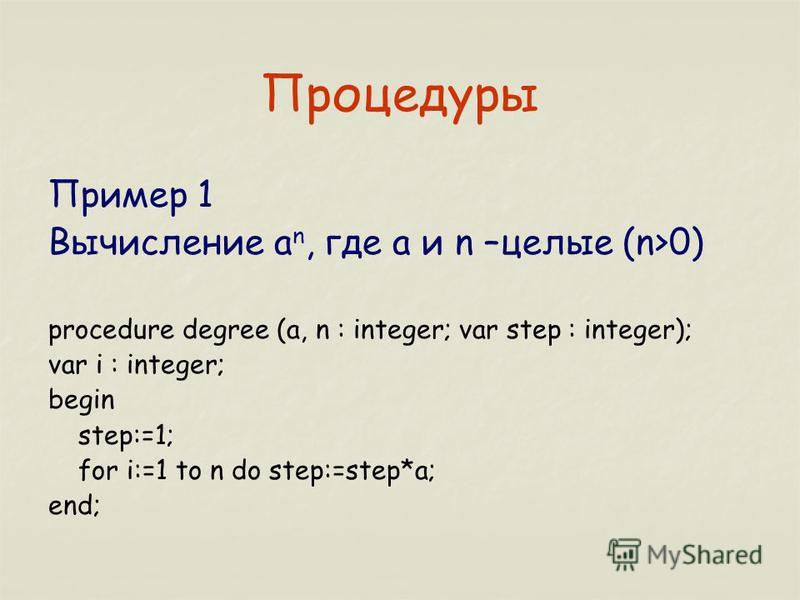Процедуры Пример 1 Вычисление a n, где a и n –целые (n>0) procedure degree (a, n : integer; var step : integer); var i : integer; begin step:=1; for i:=1 to n do step:=step*a; end;