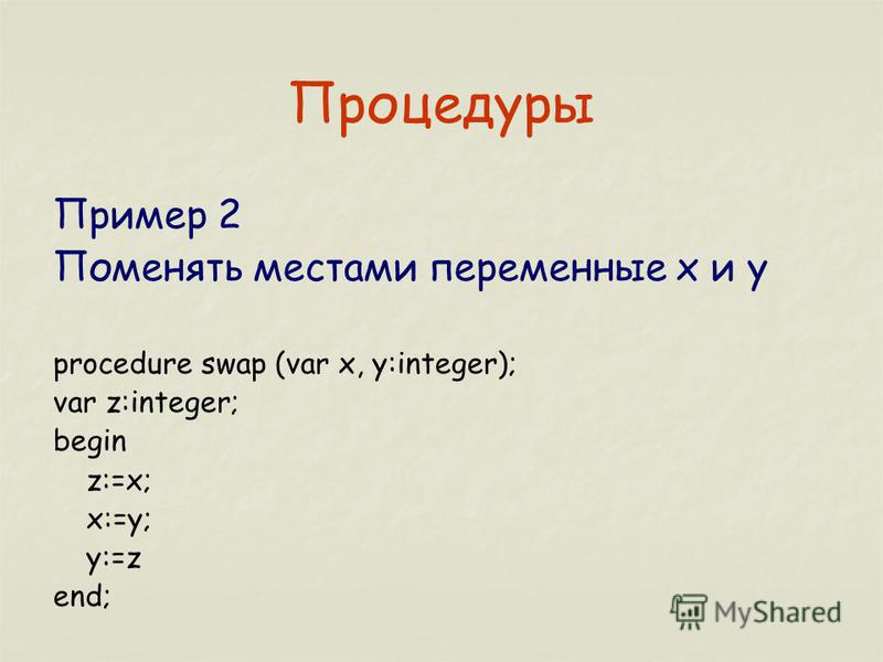 Процедуры Пример 2 Поменять местами переменные x и y procedure swap (var x, y:integer); var z:integer; begin z:=x; x:=y; y:=z end;