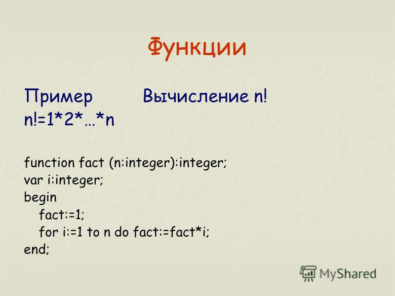 Функции Пример Вычисление n! n!=1*2*…*n function fact (n:integer):integer; var i:integer; begin fact:=1; for i:=1 to n do fact:=fact*i; end;