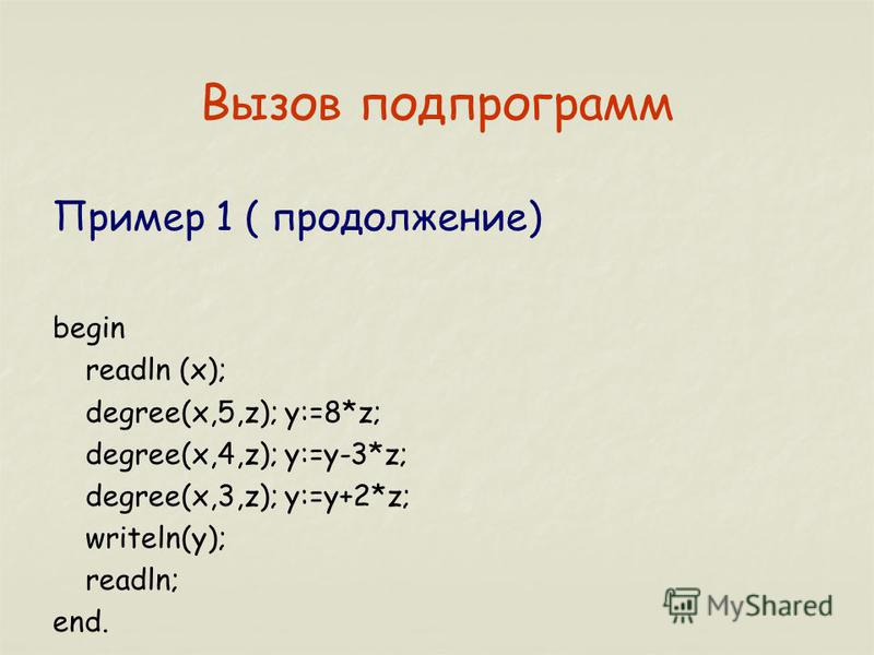 Вызов подпрограмм Пример 1 ( продолжение) begin readln (x); degree(x,5,z); y:=8*z; degree(x,4,z); y:=y-3*z; degree(x,3,z); y:=y+2*z; writeln(y); readln; end.