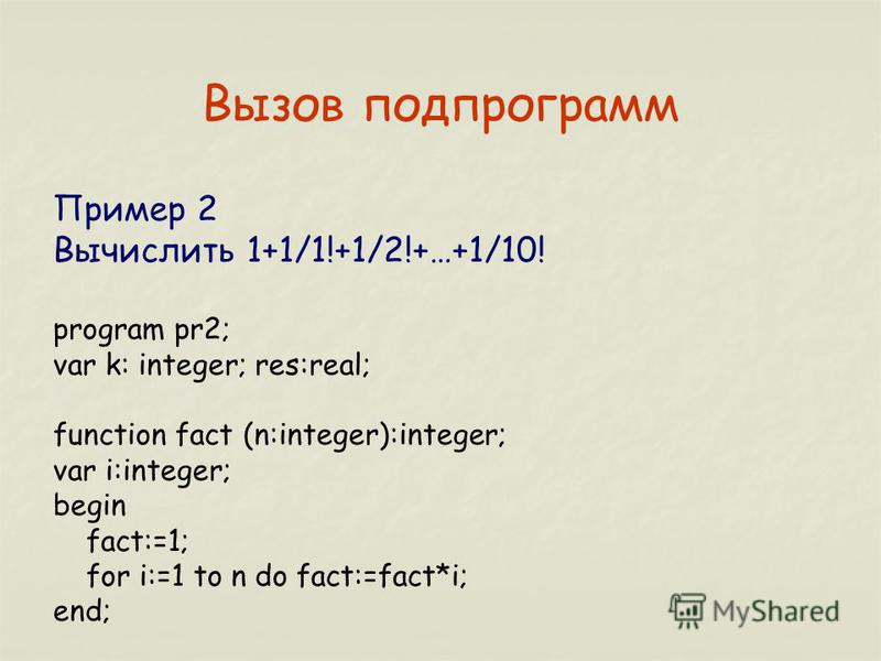Вызов подпрограмм Пример 2 Вычислить 1+1/1!+1/2!+…+1/10! program pr2; var k: integer; res:real; function fact (n:integer):integer; var i:integer; begin fact:=1; for i:=1 to n do fact:=fact*i; end;