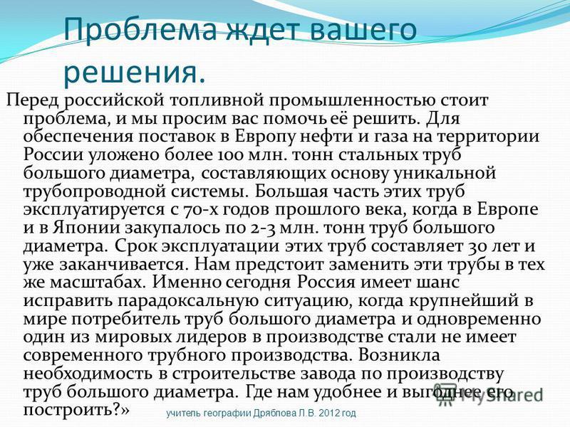 Проблема ждет вашего решения. Перед российской топливной промышленностью стоит проблема, и мы просим вас помочь её решить. Для обеспечения поставок в Европу нефти и газа на территории России уложено более 100 млн. тонн стальных труб большого диаметра