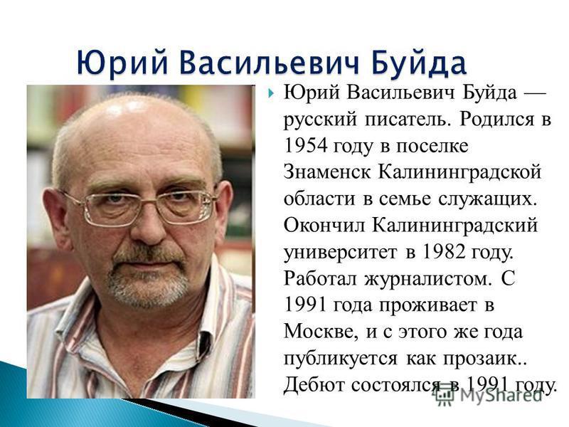 Юрий Васильевич Буйда русский писатель. Родился в 1954 году в поселке Знаменск Калининградской области в семье служащих. Окончил Калининградский университет в 1982 году. Работал журналистом. C 1991 года проживает в Москве, и с этого же года публикует