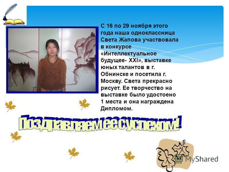 С 16 по 29 ноября этого года наша одноклассница Света Жапова участвовала в конкурсе «Интеллектуальное будущее- XXI», выставке юных талантов в г. Обнинске и посетила г. Москву. Света прекрасно рисует. Ее творчество на выставке было удостоено 1 места и