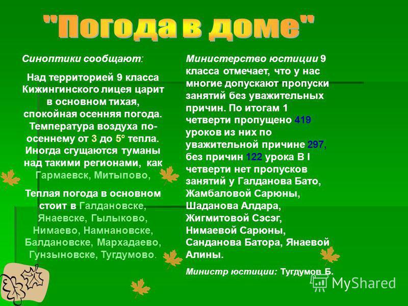Синоптики сообщают: Над территорией 9 класса Кижингинского лицея царит в основном тихая, спокойная осенняя погода. Температура воздуха по- осеннему от 3 до 5° тепла. Иногда сгущаются туманы над такими регионами, как Гармаевск, Митыпово, Теплая погода