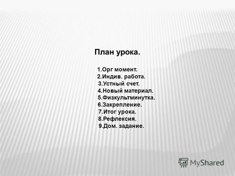План урока. 1. Орг момент. 2.Индив. работа. 3. Устный счет. 4. Новый материал. 5.Физкультминутка. 6.Закрепление. 7. Итог урока. 8.Рефлексия. 9.Дом. задание.