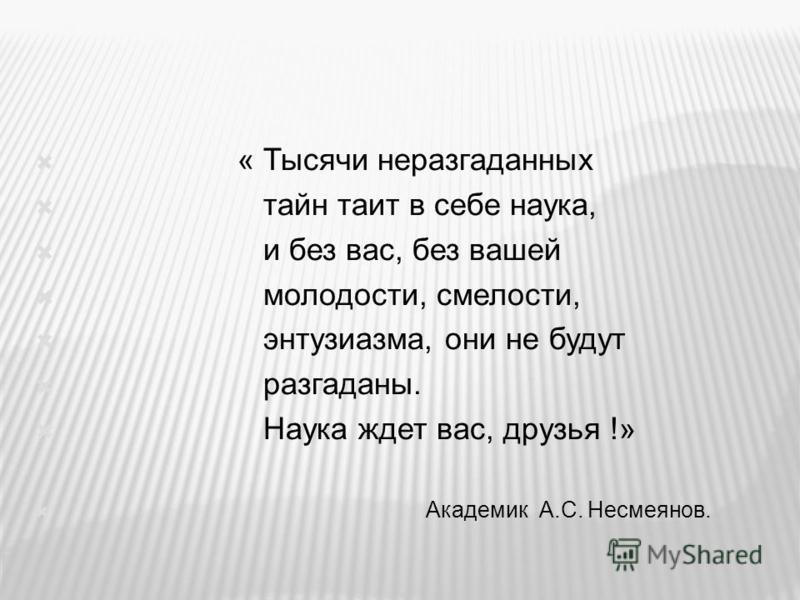 « Тысячи неразгаданных тайн таит в себе наука, и без вас, без вашей молодости, смелости, энтузиазма, они не будут разгаданы. Наука ждет вас, друзья !» Академик А.С. Несмеянов.