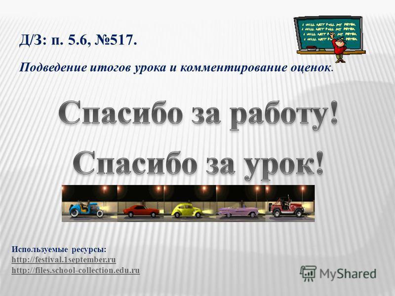 Д/З: п. 5.6, 517. Подведение итогов урока и комментирование оценок. Используемые ресурсы: http://festival.1september.ru http://files.school-collection.edu.ru