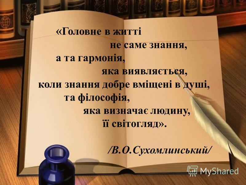 « Головне в житті не саме знання, а та гармонія, яка виявляється, коли знання добре вміщені в душі, та філософія, яка визначає людину, її світогляд». /В.О.Сухомлинський/