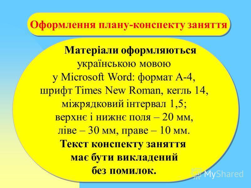 Оформлення плану-конспекту заняття Матеріали оформляються українською мовою у Microsoft Word: формат А-4, шрифт Times New Roman, кегль 14, міжрядковий інтервал 1,5; верхнє і нижнє поля – 20 мм, ліве – 30 мм, праве – 10 мм. Текст конспекту заняття має