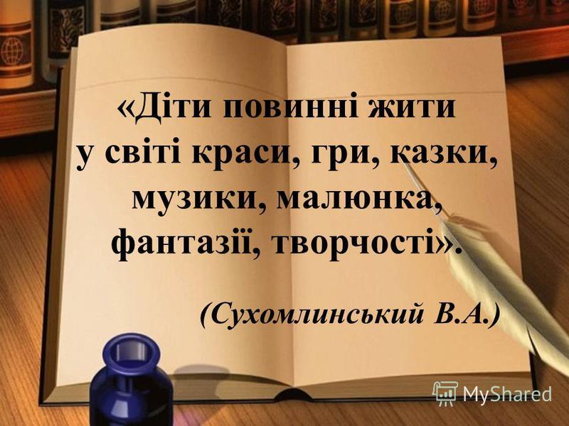 «Діти повинні жити у світі краси, гри, казки, музики, малюнка, фантазії, творчості». (Сухомлинський В.А.)