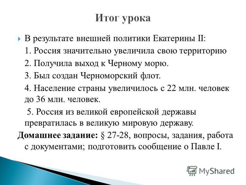 В результате внешней политики Екатерины II: 1. Россия значительно увеличила свою территорию 2. Получила выход к Черному морю. 3. Был создан Черноморский флот. 4. Население страны увеличилось с 22 млн. человек до 36 млн. человек. 5. Россия из великой