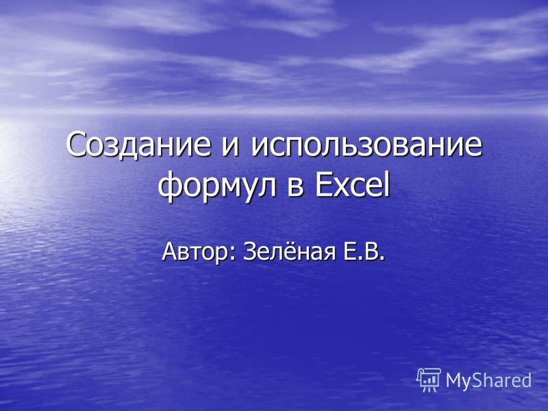 Создание и использование формул в Excel Автор: Зелёная Е.В.