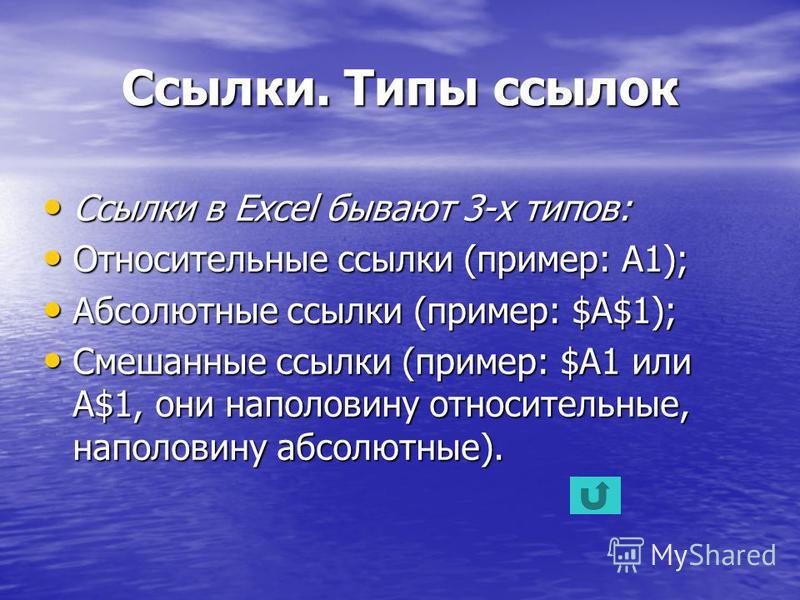 Ссылки. Типы ссылок Ссылки в Excel бывают 3-х типов: Относительные ссылки (пример: A1); Абсолютные ссылки (пример: $A$1); Смешанные ссылки (пример: $A1 или A$1, они наполовину относительные, наполовину абсолютные).
